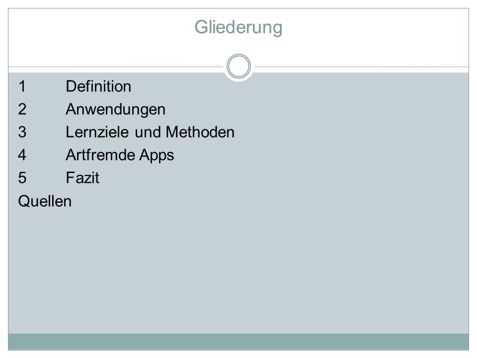 Gliederung 1Definition 2 Anwendungen 3 Lernziele und Methoden 4Artfremde Apps 5Fazit Quellen