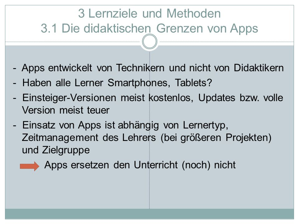 3 Lernziele und Methoden 3.1 Die didaktischen Grenzen von Apps - Apps entwickelt von Technikern und nicht von Didaktikern - Haben alle Lerner Smartphones, Tablets.