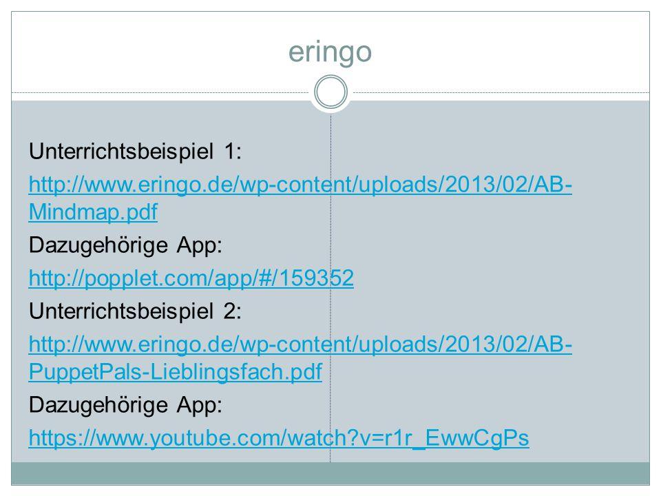 eringo Unterrichtsbeispiel 1: http://www.eringo.de/wp-content/uploads/2013/02/AB- Mindmap.pdf Dazugehörige App: http://popplet.com/app/#/159352 Unterrichtsbeispiel 2: http://www.eringo.de/wp-content/uploads/2013/02/AB- PuppetPals-Lieblingsfach.pdf Dazugehörige App: https://www.youtube.com/watch?v=r1r_EwwCgPs