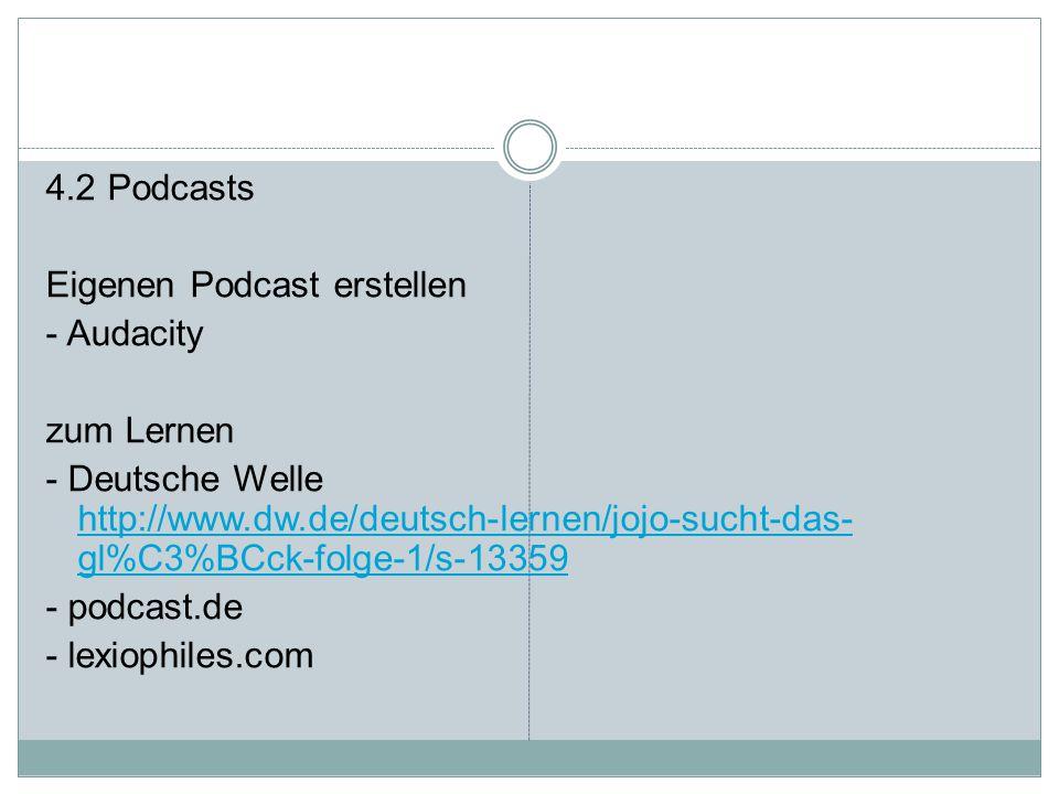 4.2 Podcasts Eigenen Podcast erstellen - Audacity zum Lernen - Deutsche Welle http://www.dw.de/deutsch-lernen/jojo-sucht-das- gl%C3%BCck-folge-1/s-13359 http://www.dw.de/deutsch-lernen/jojo-sucht-das- gl%C3%BCck-folge-1/s-13359 - podcast.de - lexiophiles.com