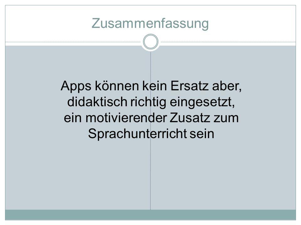 Zusammenfassung Apps können kein Ersatz aber, didaktisch richtig eingesetzt, ein motivierender Zusatz zum Sprachunterricht sein