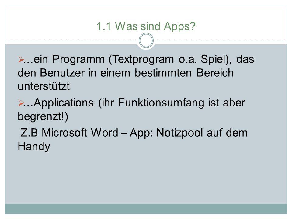 1.1 Was sind Apps?  …ein Programm (Textprogram o.a. Spiel), das den Benutzer in einem bestimmten Bereich unterstützt  …Applications (ihr Funktionsum