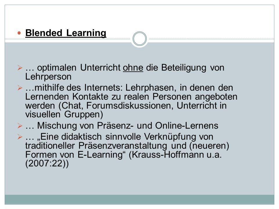 """Blended Learning  … optimalen Unterricht ohne die Beteiligung von Lehrperson  …mithilfe des Internets: Lehrphasen, in denen den Lernenden Kontakte zu realen Personen angeboten werden (Chat, Forumsdiskussionen, Unterricht in visuellen Gruppen)  … Mischung von Präsenz- und Online-Lernens  … """"Eine didaktisch sinnvolle Verknüpfung von traditioneller Präsenzveranstaltung und (neueren) Formen von E-Learning (Krauss-Hoffmann u.a."""