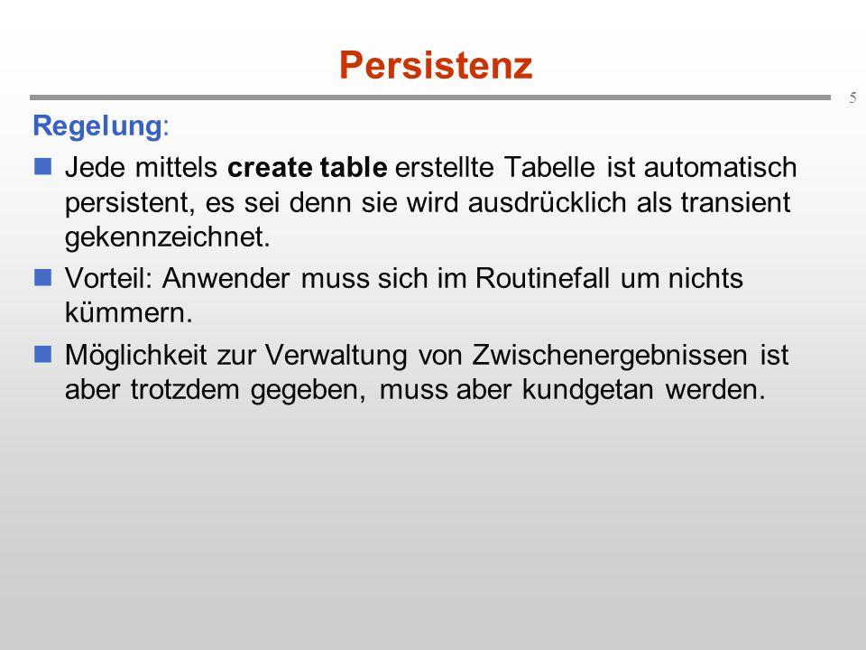 5 Persistenz Regelung: Jede mittels create table erstellte Tabelle ist automatisch persistent, es sei denn sie wird ausdrücklich als transient gekennz