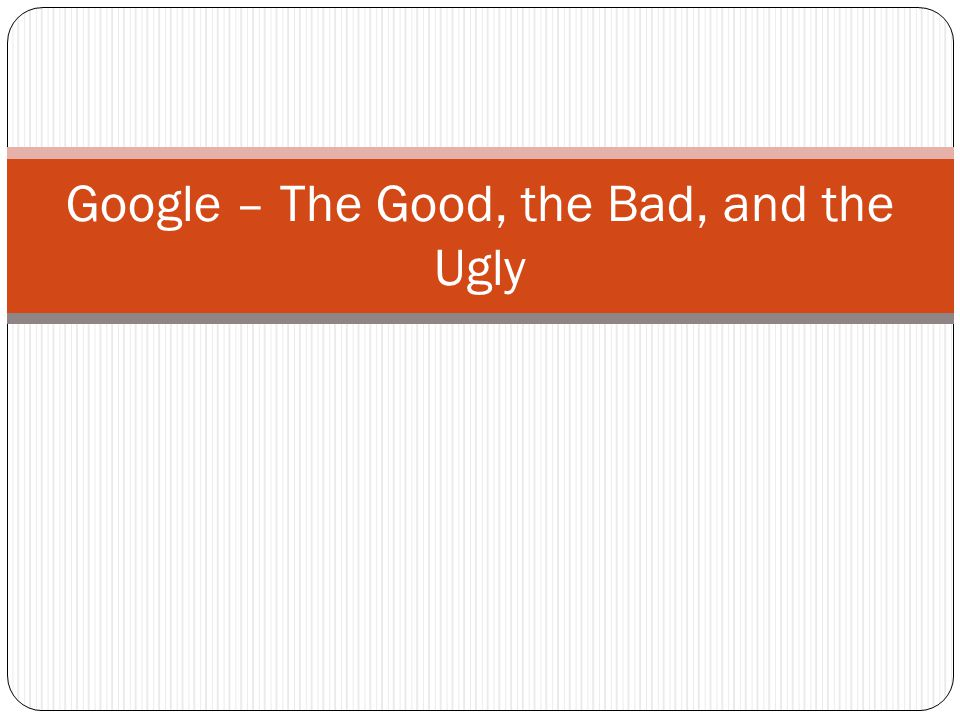 Google – The Good, the Bad, and the Ugly