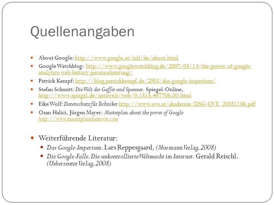 Quellenangaben About Google: http://www.google.at/intl/de/about.htmlhttp://www.google.at/intl/de/about.html Google Watchblog: http://www.googlewatchblog.de/2007/05/13/the-power-of-google- analytics-web-history-personalisierung/http://www.googlewatchblog.de/2007/05/13/the-power-of-google- analytics-web-history-personalisierung/ Patrick Kempf: http://blog.patrickkempf.de/2005/das-google-imperium/http://blog.patrickkempf.de/2005/das-google-imperium/ Stefan Schmitt: Die Welt der Gaffer und Spanner.