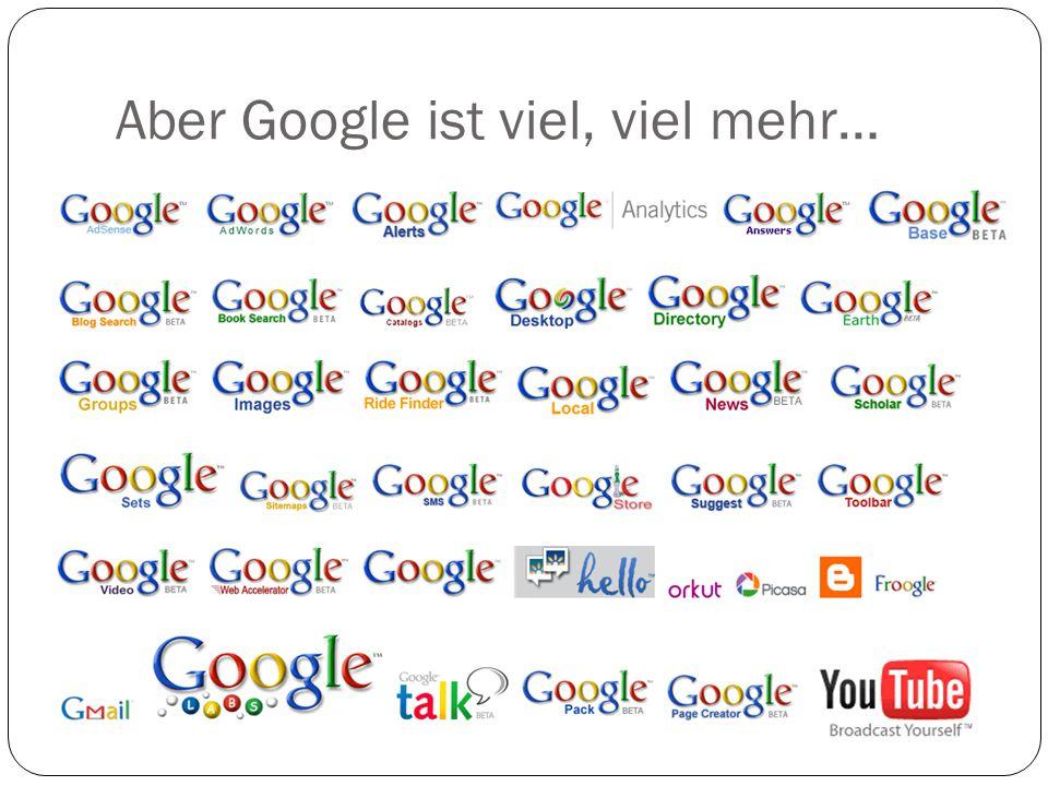 Aber Google ist viel, viel mehr…