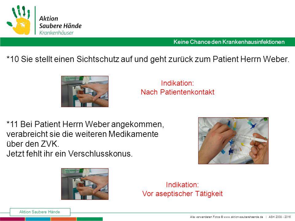 Keine Chance den Krankenhausinfektionen Alle verwendeten Fotos © www.aktion-sauberehaende.de | ASH 2008 - 2016 Aktion Saubere Hände *11 Bei Patient Herrn Weber angekommen, verabreicht sie die weiteren Medikamente über den ZVK.