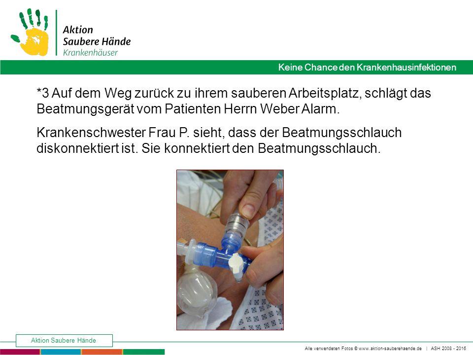 Keine Chance den Krankenhausinfektionen Alle verwendeten Fotos © www.aktion-sauberehaende.de | ASH 2008 - 2016 Aktion Saubere Hände *3 Auf dem Weg zurück zu ihrem sauberen Arbeitsplatz, schlägt das Beatmungsgerät vom Patienten Herrn Weber Alarm.