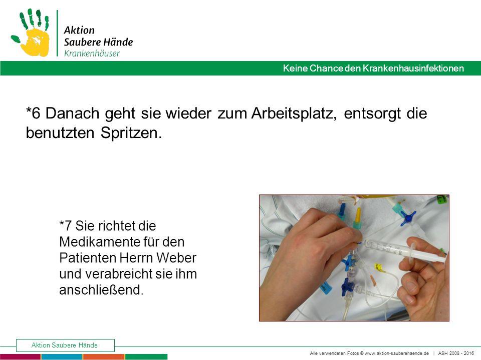 Keine Chance den Krankenhausinfektionen Alle verwendeten Fotos © www.aktion-sauberehaende.de | ASH 2008 - 2016 Aktion Saubere Hände *6 Danach geht sie wieder zum Arbeitsplatz, entsorgt die benutzten Spritzen.