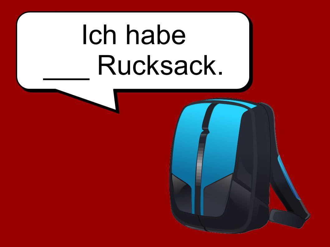 Ich habe ___ Rucksack.