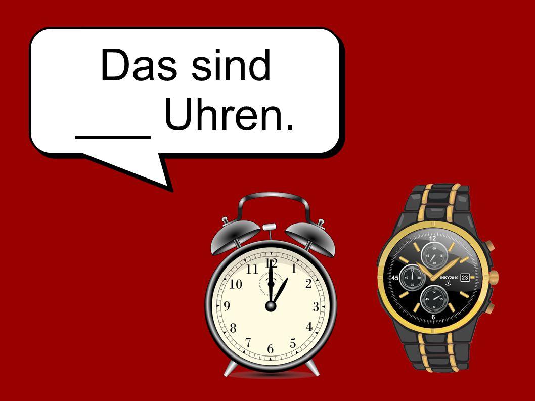 Das sind ___ Uhren.