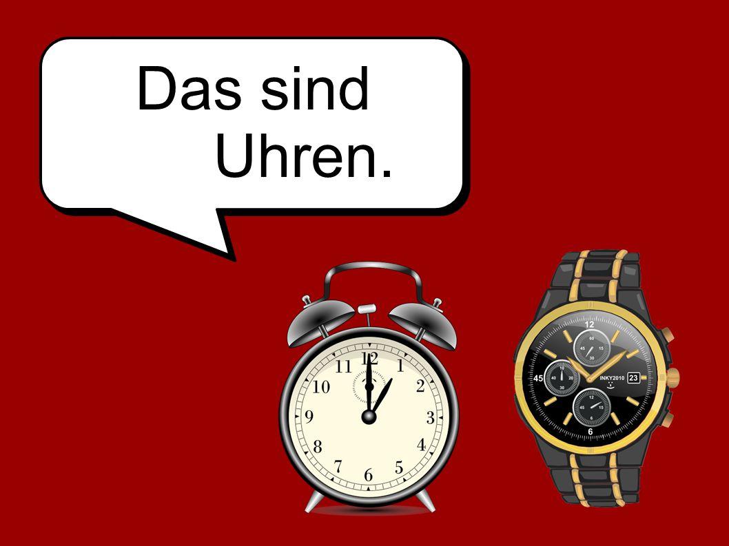 Das sind Uhren.