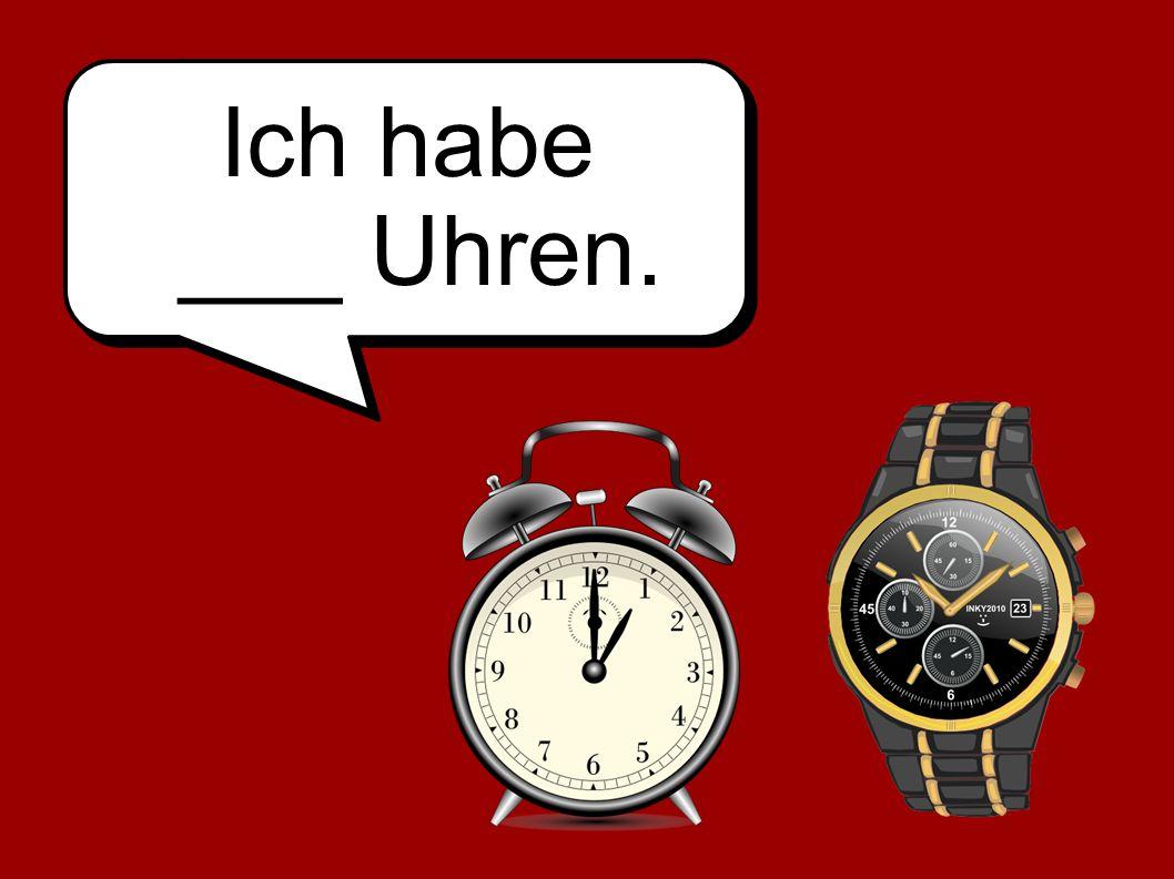 Ich habe ___ Uhren.