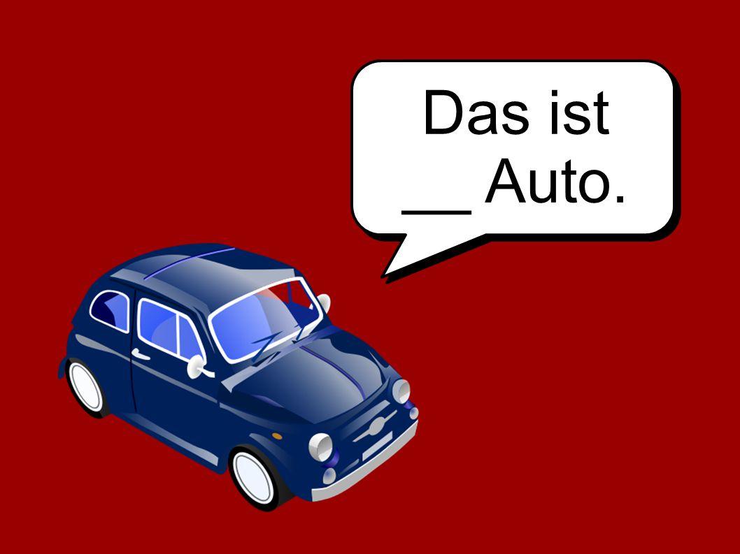 Das ist __ Auto.