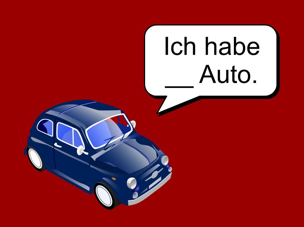 Ich habe __ Auto.