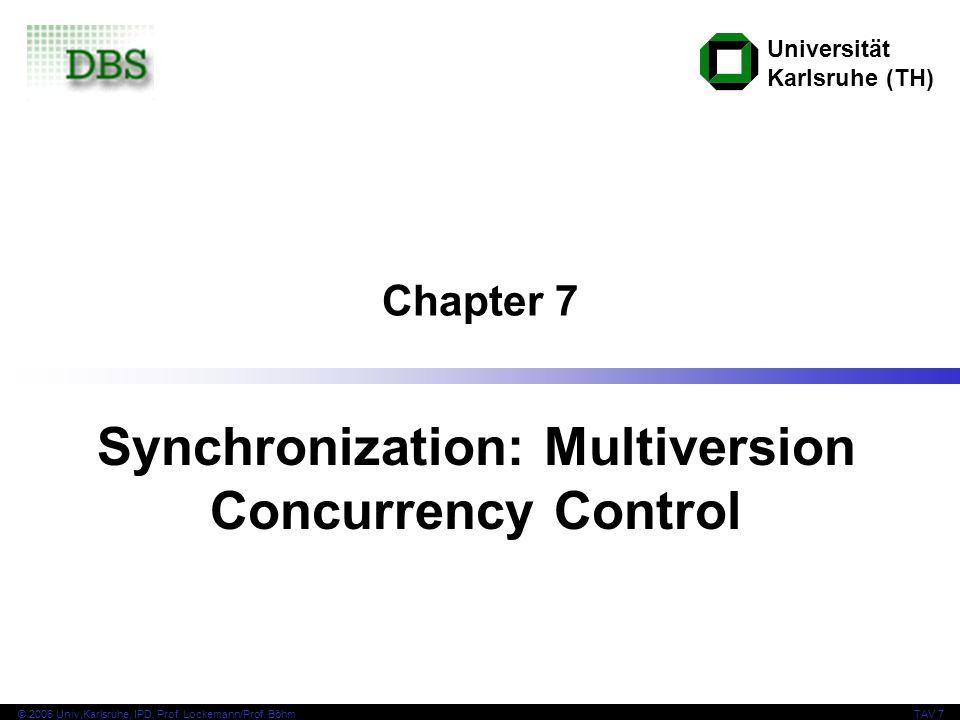 Universität Karlsruhe (TH) © 2006 Univ,Karlsruhe, IPD, Prof. Lockemann/Prof. BöhmTAV 7 Chapter 7 Synchronization: Multiversion Concurrency Control