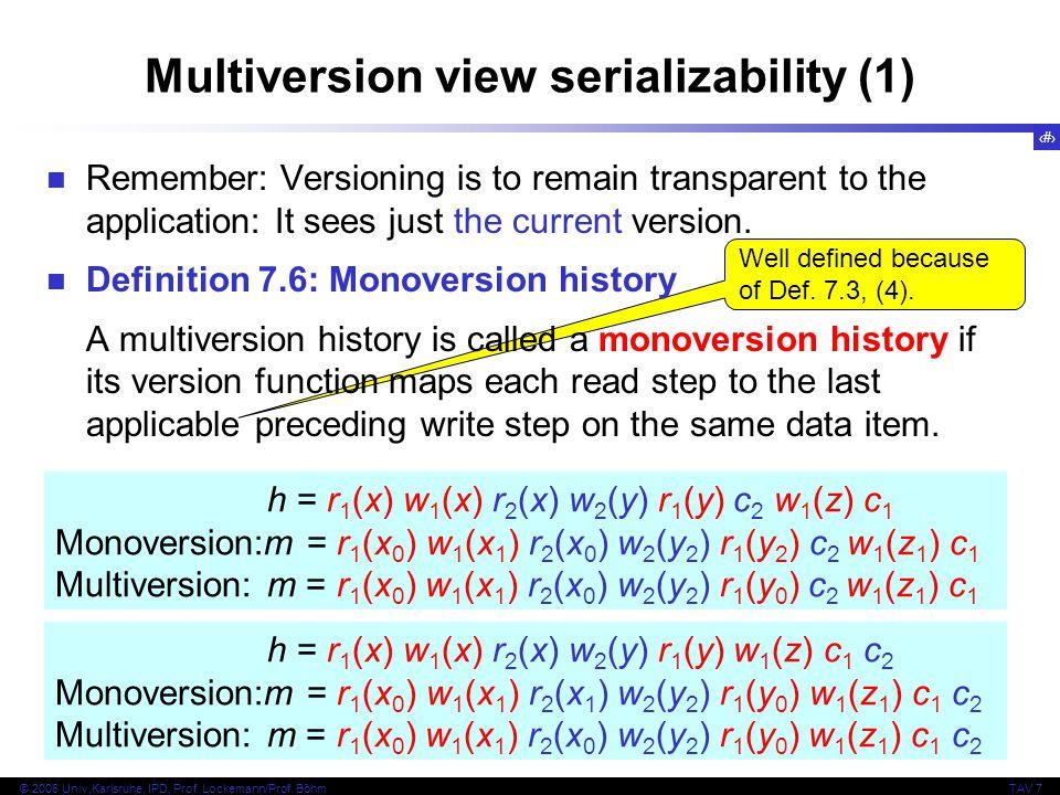 14 © 2006 Univ,Karlsruhe, IPD, Prof. Lockemann/Prof. BöhmTAV 7 Well defined because of Def. 7.3, (4). Multiversion view serializability (1) Remember: