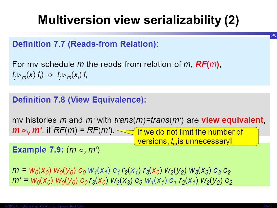 16 © 2006 Univ,Karlsruhe, IPD, Prof. Lockemann/Prof. BöhmTAV 7 Multiversion view serializability (2) Definition 7.7 (Reads-from Relation): For mv sche