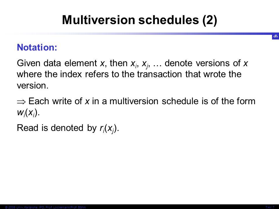 7 © 2006 Univ,Karlsruhe, IPD, Prof. Lockemann/Prof. BöhmTAV 7 Multiversion schedules (2) Notation: Given data element x, then x i, x j, … denote versi