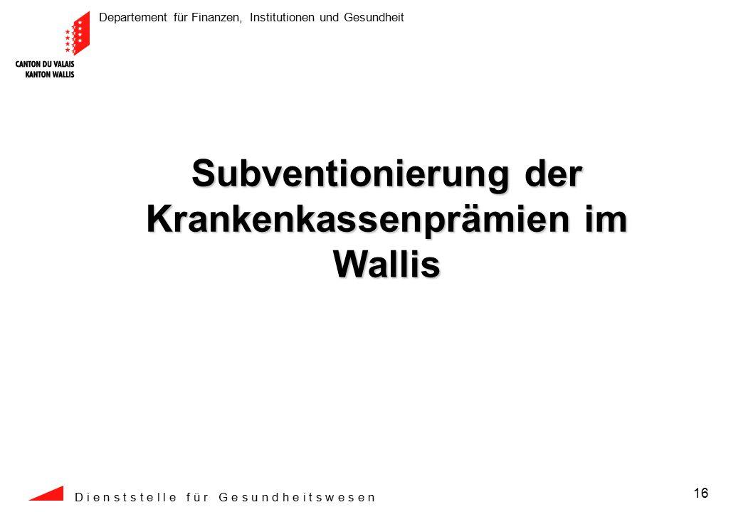 Departement für Finanzen, Institutionen und Gesundheit D i e n s t s t e l l e f ü r G e s u n d h e i t s w e s e n 16 Subventionierung der Krankenkassenprämien im Wallis
