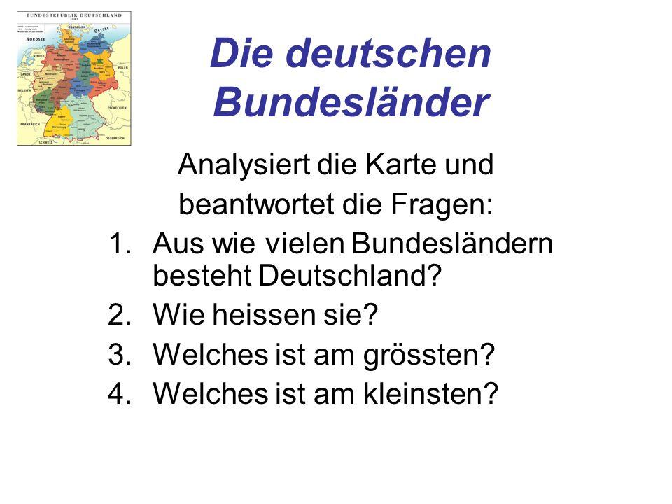 Die deutschen Bundesländer Analysiert die Karte und beantwortet die Fragen: 1.Aus wie vielen Bundesländern besteht Deutschland? 2.Wie heissen sie? 3.W