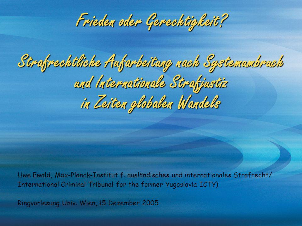 Frieden oder Gerechtigkeit? Strafrechtliche Aufarbeitung nach Systemumbruch und Internationale Strafjustiz in Zeiten globalen Wandels Uwe Ewald, Max-P
