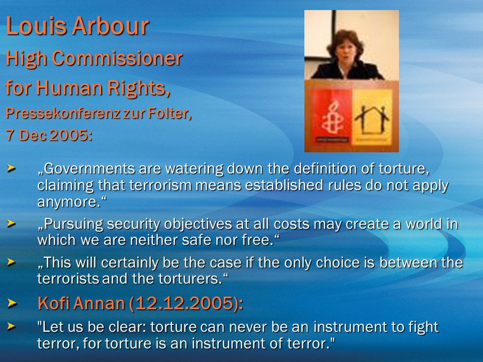 """Louis Arbour High Commissioner for Human Rights, Pressekonferenz zur Folter, 7 Dec 2005: """"Governments are watering down the definition of torture, cla"""