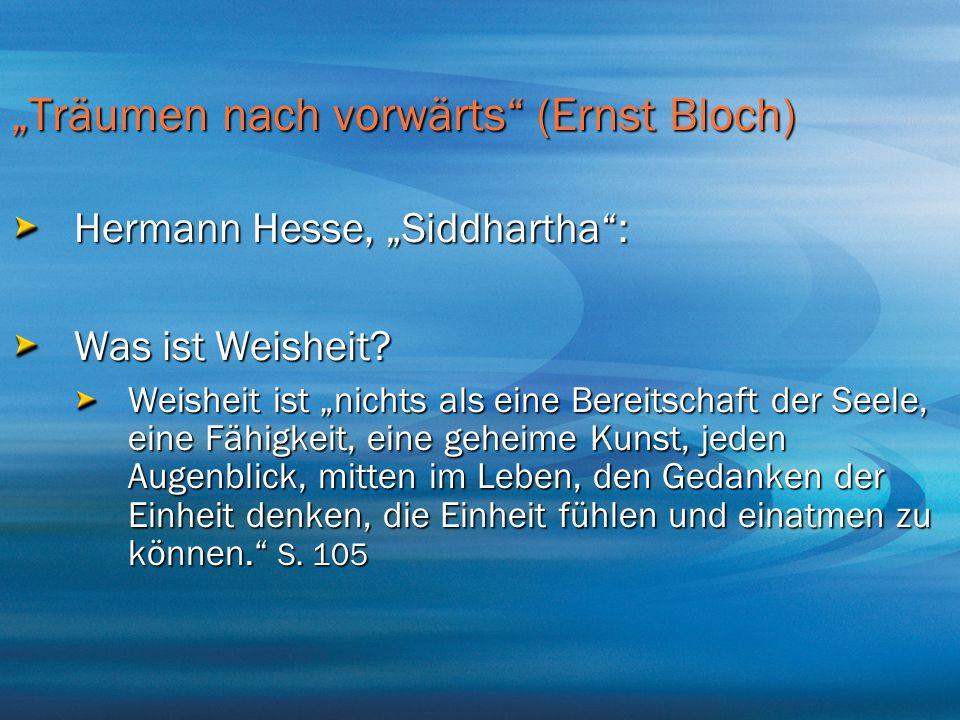 """""""Träumen nach vorwärts"""" (Ernst Bloch) Hermann Hesse, """"Siddhartha"""": Was ist Weisheit? Weisheit ist """"nichts als eine Bereitschaft der Seele, eine Fähigk"""