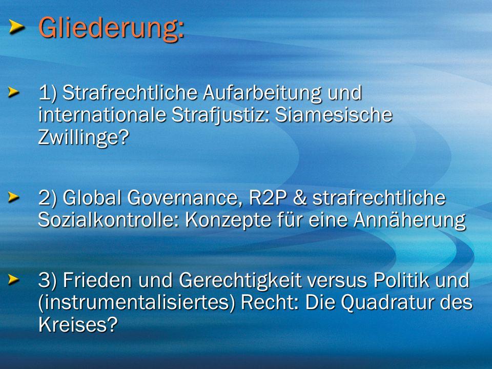Gliederung: 1) Strafrechtliche Aufarbeitung und internationale Strafjustiz: Siamesische Zwillinge? 2) Global Governance, R2P & strafrechtliche Sozialk