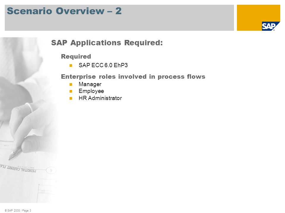 © SAP 2008 / Page 3 Scenario Overview – 2 Required SAP ECC 6.0 EhP3 Enterprise roles involved in process flows Manager Employee HR Administrator SAP A