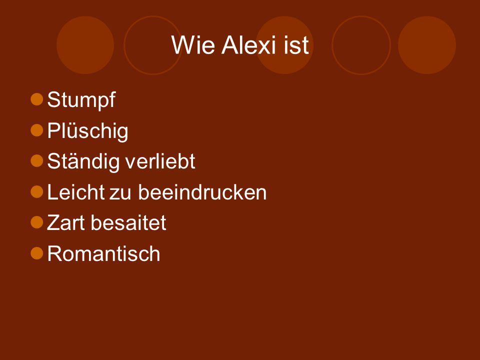 Wie Alexi ist Stumpf Plüschig Ständig verliebt Leicht zu beeindrucken Zart besaitet Romantisch