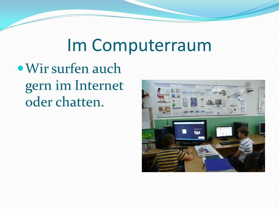 Im Computerraum Wir surfen auch gern im Internet oder chatten.