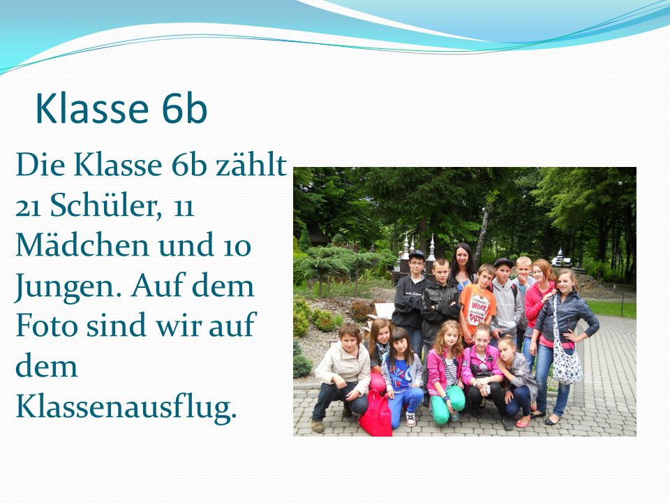 Klasse 6b Die Klasse 6b zählt 21 Schüler, 11 Mädchen und 10 Jungen.