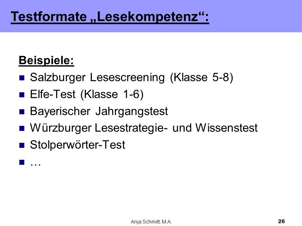 """Anja Schmitt, M.A.26 Beispiele: Salzburger Lesescreening (Klasse 5-8) Elfe-Test (Klasse 1-6) Bayerischer Jahrgangstest Würzburger Lesestrategie- und Wissenstest Stolperwörter-Test … Testformate """"Lesekompetenz :"""