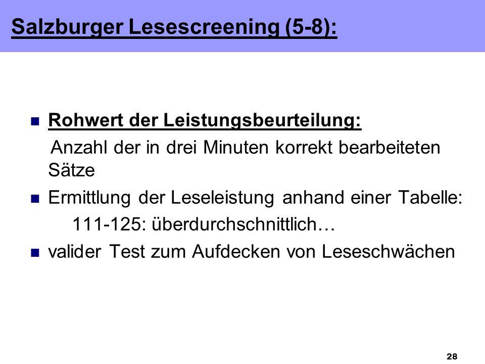 28 Rohwert der Leistungsbeurteilung: Anzahl der in drei Minuten korrekt bearbeiteten Sätze Ermittlung der Leseleistung anhand einer Tabelle: 111-125: überdurchschnittlich… valider Test zum Aufdecken von Leseschwächen Salzburger Lesescreening (5-8):