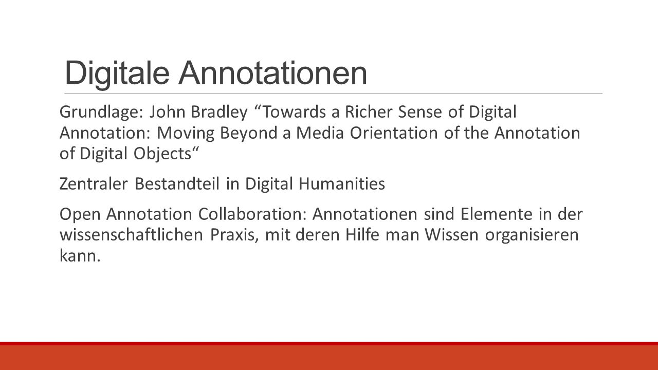 Grundlage: John Bradley Towards a Richer Sense of Digital Annotation: Moving Beyond a Media Orientation of the Annotation of Digital Objects Zentraler Bestandteil in Digital Humanities Open Annotation Collaboration: Annotationen sind Elemente in der wissenschaftlichen Praxis, mit deren Hilfe man Wissen organisieren kann.