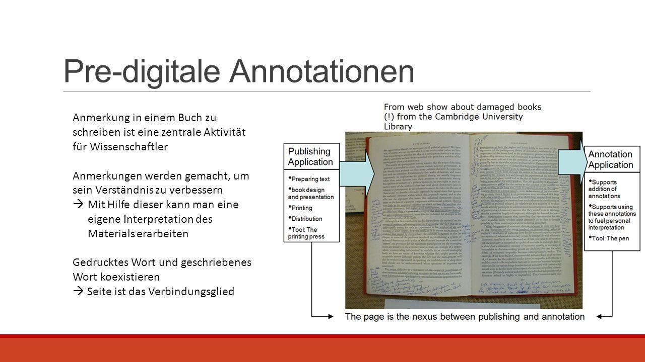 Pre-digitale Annotationen Anmerkung in einem Buch zu schreiben ist eine zentrale Aktivität für Wissenschaftler Anmerkungen werden gemacht, um sein Verständnis zu verbessern  Mit Hilfe dieser kann man eine eigene Interpretation des Materials erarbeiten Gedrucktes Wort und geschriebenes Wort koexistieren  Seite ist das Verbindungsglied