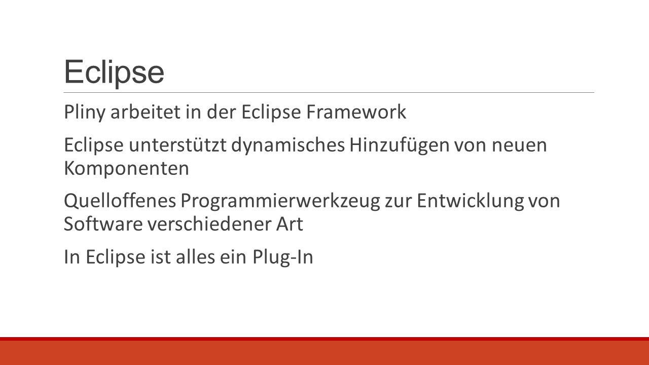 Eclipse Pliny arbeitet in der Eclipse Framework Eclipse unterstützt dynamisches Hinzufügen von neuen Komponenten Quelloffenes Programmierwerkzeug zur Entwicklung von Software verschiedener Art In Eclipse ist alles ein Plug-In