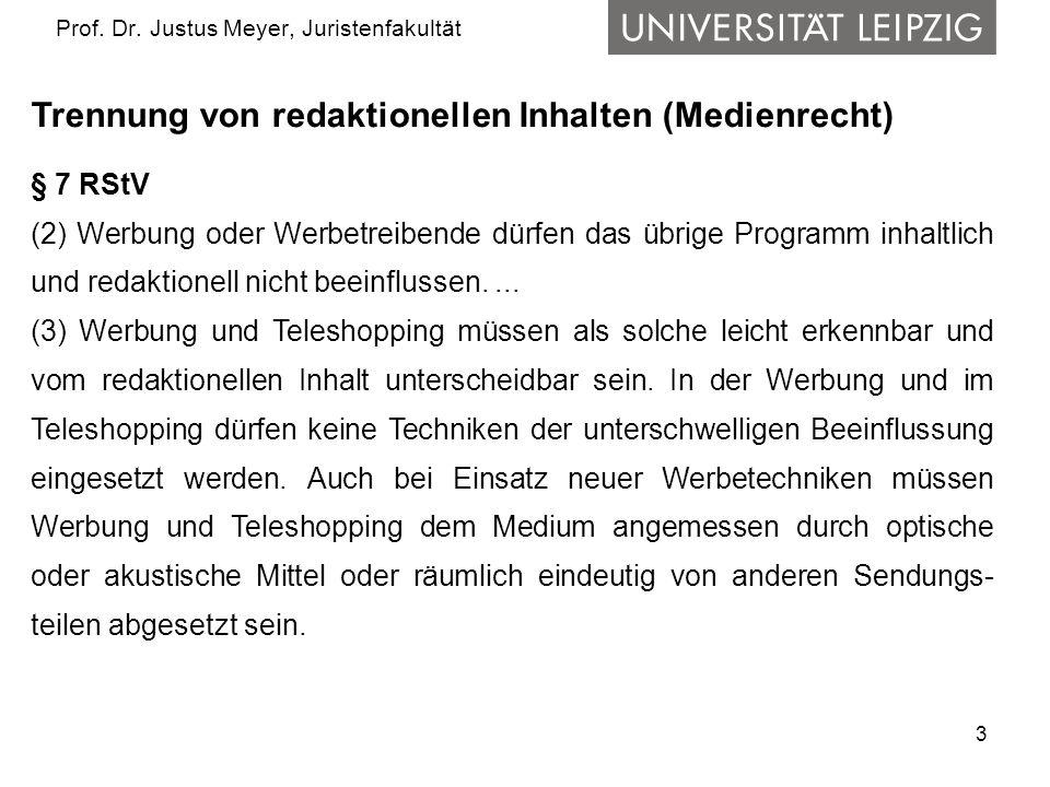 3 Prof. Dr. Justus Meyer, Juristenfakultät Trennung von redaktionellen Inhalten (Medienrecht) § 7 RStV (2) Werbung oder Werbetreibende dürfen das übri