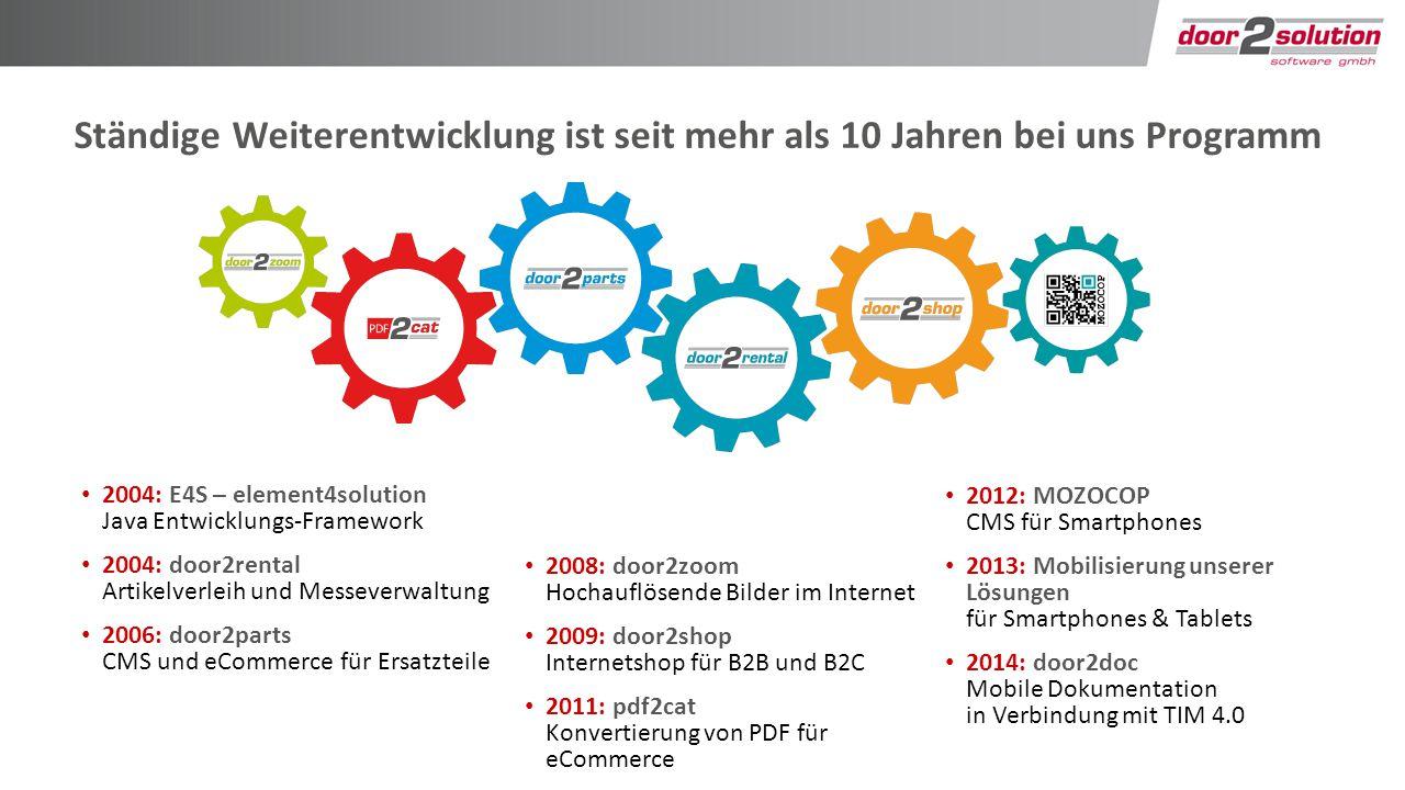 Ständige Weiterentwicklung ist seit mehr als 10 Jahren bei uns Programm 2004: E4S – element4solution Java Entwicklungs-Framework 2004: door2rental Artikelverleih und Messeverwaltung 2006: door2parts CMS und eCommerce für Ersatzteile 2008: door2zoom Hochauflösende Bilder im Internet 2009: door2shop Internetshop für B2B und B2C 2011: pdf2cat Konvertierung von PDF für eCommerce 2012: MOZOCOP CMS für Smartphones 2013: Mobilisierung unserer Lösungen für Smartphones & Tablets 2014: door2doc Mobile Dokumentation in Verbindung mit TIM 4.0