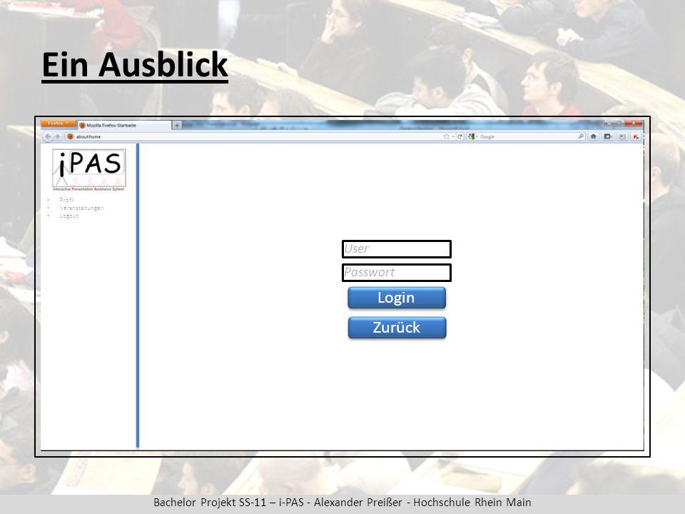 Bachelor Projekt SS-11 – i-PAS - Alexander Preißer - Hochschule Rhein Main Ein Ausblick Zurück Login User Passwort Profil Veranstaltungen Logout