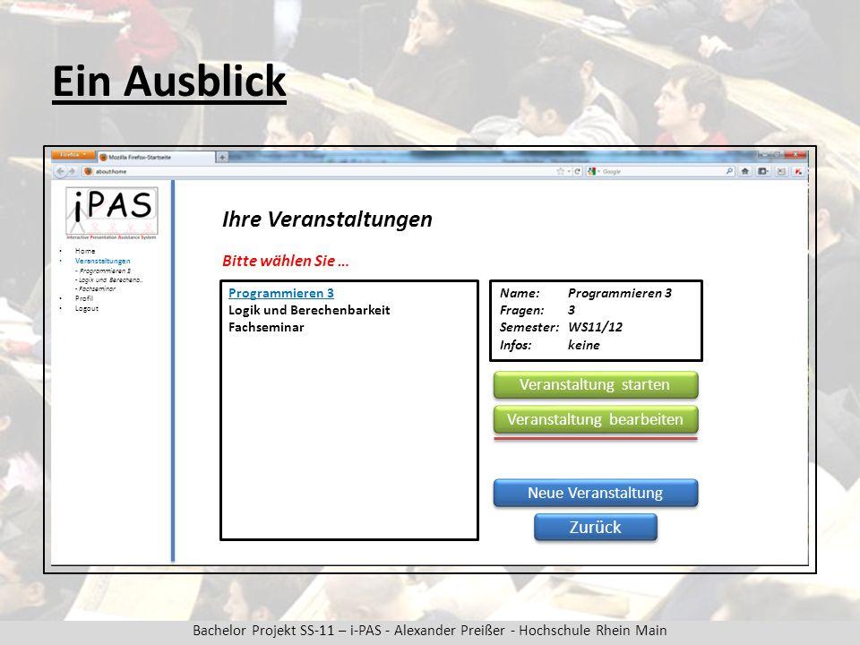 Bachelor Projekt SS-11 – i-PAS - Alexander Preißer - Hochschule Rhein Main Ein Ausblick Ihre Veranstaltungen Home Veranstaltungen - Programmieren 3 - Logik und Berechenb..