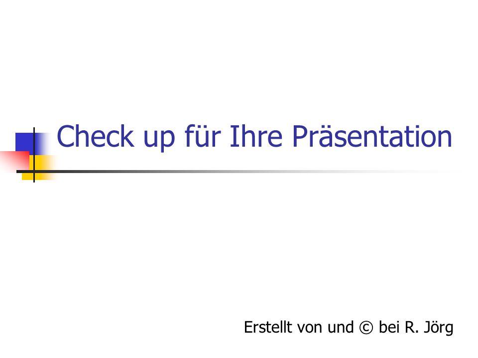 Check up für Ihre Präsentation Erstellt von und © bei R. Jörg