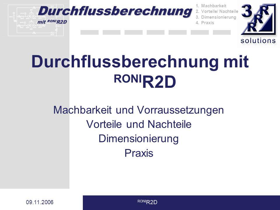 Durchflussberechnung mit RONI R2D 09.11.2006 RONI R2D Durchflussberechnung mit RONI R2D Machbarkeit und Vorraussetzungen Vorteile und Nachteile Dimensionierung Praxis 1.Machbarkeit 2.Vorteile/ Nachteile 3.Dimensionierung 4.Praxis