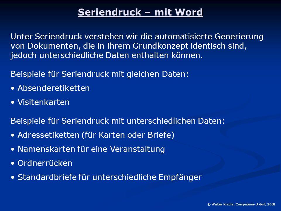 Seriendruck – mit Word © Walter Riedle, Computeria-Urdorf, 2008 Unter Seriendruck verstehen wir die automatisierte Generierung von Dokumenten, die in ihrem Grundkonzept identisch sind, jedoch unterschiedliche Daten enthalten können.