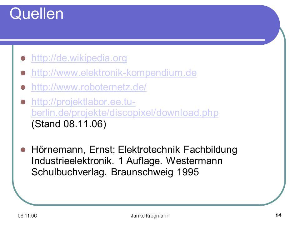 08.11.06Janko Krogmann14 Quellen http://de.wikipedia.org http://www.elektronik-kompendium.de http://www.roboternetz.de/ http://projektlabor.ee.tu- berlin.de/projekte/discopixel/download.php (Stand 08.11.06) http://projektlabor.ee.tu- berlin.de/projekte/discopixel/download.php Hörnemann, Ernst: Elektrotechnik Fachbildung Industrieelektronik.