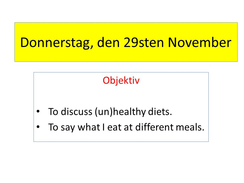 Donnerstag, den 29sten November Objektiv To discuss (un)healthy diets.
