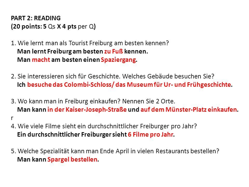 PART 2: READING (20 points: 5 Qs X 4 pts per Q) 1. Wie lernt man als Tourist Freiburg am besten kennen? Man lernt Freiburg am besten zu Fuß kennen. Ma