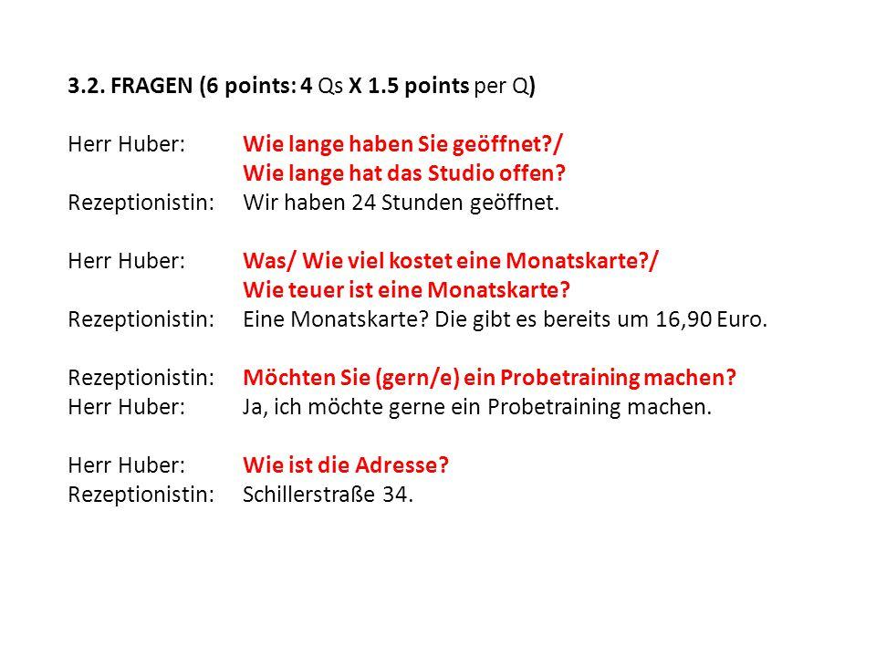 3.2. FRAGEN (6 points: 4 Qs X 1.5 points per Q) Herr Huber:Wie lange haben Sie geöffnet?/ Wie lange hat das Studio offen? Rezeptionistin:Wir haben 24